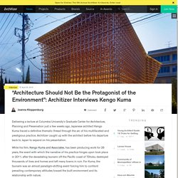 """Architecture Should Not Be the Protagonist of the Environment"": Architizer Interviews Kengo Kuma"