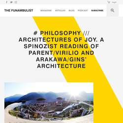 # PHILOSOPHY /// ARCHITECTURES OF JOY. A spinozist reading of Parent/Virilio and Arakawa/Gins' architecture - THE FUNAMBULIST MAGAZINE