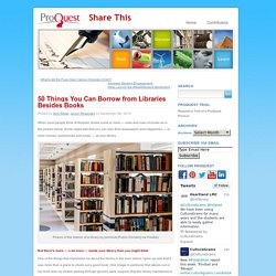 Share This » Blog Archive » 50 Things You Can Borrow from Libraries Besides Books