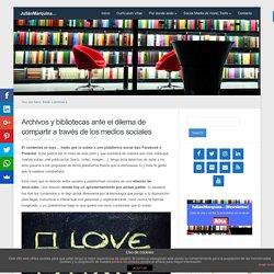 Archivos y bibliotecas ante el dilema de compartir a través de los medios sociales