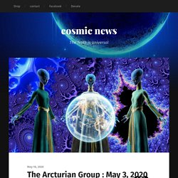 The Arcturian Group : May 3, 2020 – cosmic news