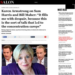 "Karen Armstrong on Sam Harris and Bill Maher: ""It fills me with despair, because this is the sort of talk that led to the concentration camps"""