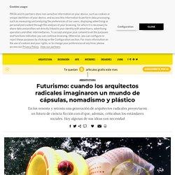 Futurismo: cuando los arquitectos radicales imaginaron un mundo de cápsulas, nomadismo y plástico