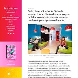 De la cárcel a Starbucks. Sobre la arquitectura, el diseño de espacios y de mobiliario como elementos clave en el cambio de paradigma en educación