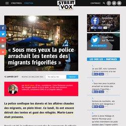 « Sous mes yeux la police arrachait les tentes des migrants frigorifiés »