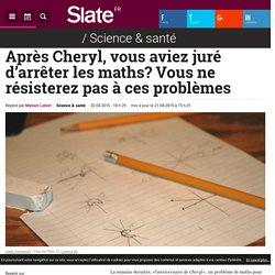 Après Cheryl, vous aviez juré d'arrêter les maths? Vous ne résisterez pas à ces problèmes