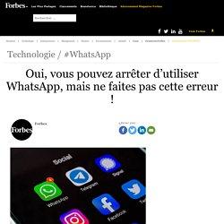 Oui, vous pouvez arrêter d'utiliser WhatsApp, mais ne faites pas cette erreur !