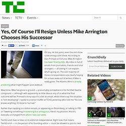 Yes, Of Course I'll Resign Unless Mike Arrington Chooses His Successor