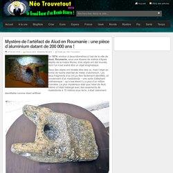 Mystère de l'artéfact de Aiud en Roumanie : une pièce d'aluminium datant de 200 000 ans