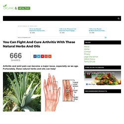 You Can Fight And Cure Arthritis With These Natural Herbs And Oils - ORGANIC AND HEALTHY