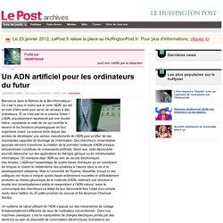 Un ADN artificiel pour les ordinateurs du futur - neotrouve sur LePost.fr (10:20)