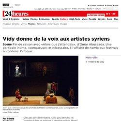 Scène: Vidy donne de la voix aux artistes syriens - News Culture: Théâtre