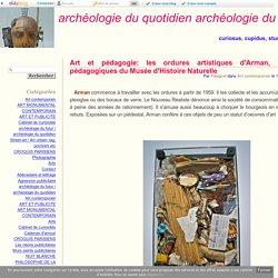 Art et pédagogie: les ordures artistiques d'Arman, les ordures pédagogiques du Musée d'Histoire Naturelle - archéologie du quotidien archéologie du futur