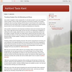 Ashford Taxis Kent: Traveling Creates One Life Motivating and Brave