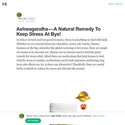 Ashwagandha — A Natural Remedy To Keep Stress At Bye!