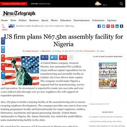 US firm plans N67.5bn assembly facility for Nigeria - New Telegraph Nigerian Newspaper