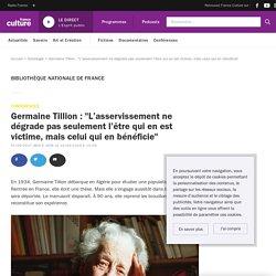 """Germaine Tillion : """"L'asservissement ne dégrade pas seulement l'être qui en est victime, mais celui qui en bénéficie"""""""