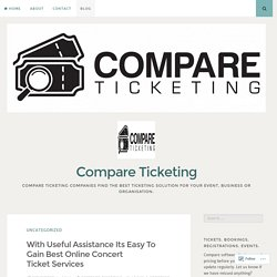 With Useful Assistance Its Easy To Gain Best Online Concert Ticket Services – Compare Ticketing
