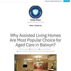 Why Assisted Living Homes Are Most Popular Choice for Aged Care in Balwyn? – Trinity Manor