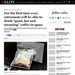 """For the first time ever, astronauts will be able to drink """"good, hot and steaming"""" coffee in space"""