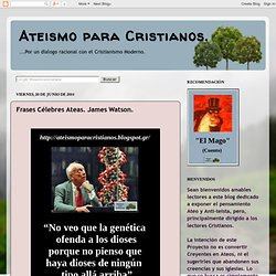 Ateismo para Cristianos.: Frases Célebres Ateas. James Watson.
