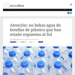 Atención: no bebas agua de botellas de plástico que han estado expuestas al Sol