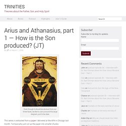 Arius and Athanasius, part 1 — How is the Son produced? (JT)