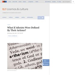 What If Atheists Were Defined By Their Actions? : 13.7: Cosmos And Culture