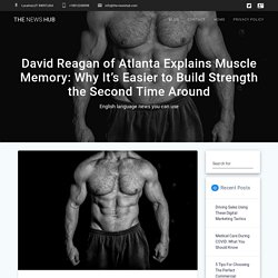 David Reagan of Atlanta Explains Muscle Memory: Why It's Easier to Build Strength the Second Time Around - The News Hub