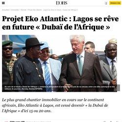 Projet Eko Atlantic : Lagos se rêve en future « Dubaï de l'Afrique » - 20 mars 2013 - Immobilier