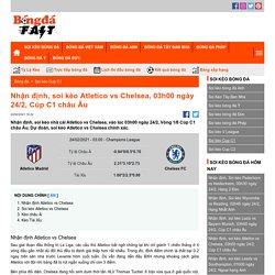 Nhận định, soi kèo Atletico vs Chelsea, 03h00 ngày 24/2, Cúp C1 châu Âu