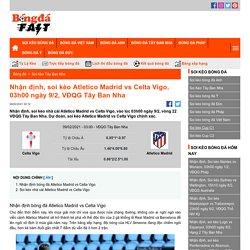 Nhận định, soi kèo Atletico Madrid vs Celta Vigo, 03h00 ngày 9/2