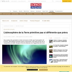 L'atmosphère de la Terre primitive pas si différente que prévu - Sciencesetavenir.fr