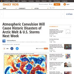 Atmospheric Convulsion Will Cause Historic Disasters of Arctic Melt & U.S. Storms Next Week