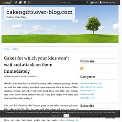 Cakes for which your kids won't wait and attack on them immediately - cakengifts.over-blog.com
