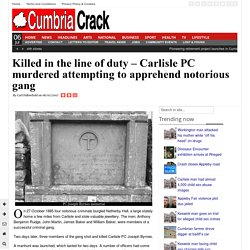 Killed in the line of duty – Carlisle PC murdered attempting to apprehend notorious gang