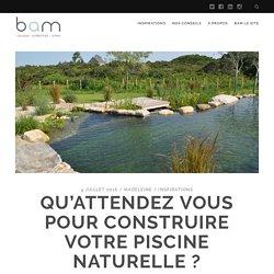 Qu'attendez vous pour construire votre piscine naturelle ? - BAM le blog