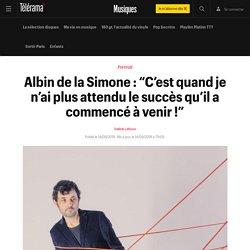 """Albin de la Simone : """"C'est quandje n'ai plus attendu le succès qu'il a commencé à venir!"""""""