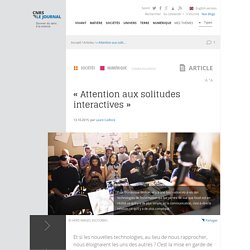 « Attention aux solitudes interactives »