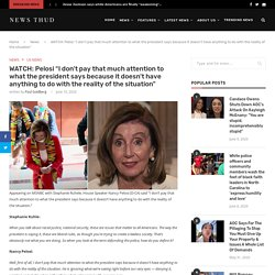 """WATCH: Pelosi """"I don't pay that much attention to what the president says because it doesn't have anything to do with the reality of the situation"""""""