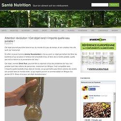 Attention révolution ! Cet objet rend n'importe quelle eau potable ! - Santé Nutrition