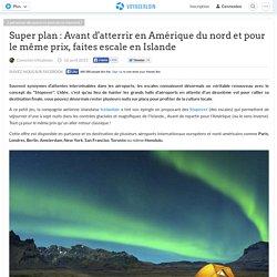 Super plan : Avant d'atterrir en Amérique du nord et pour le même prix, faites escale en Islande
