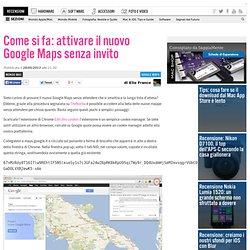 Come si fa: attivare il nuovo Google Maps senza invito su SaggiaMente