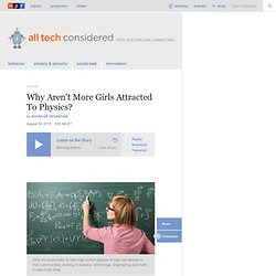 Why Aren't More Girls Attracted To Physics? : All Tech Considered