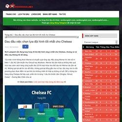 Đau đầu việc chọn lựa đội hình tốt nhất cho Chelsea