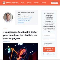 12 audiences Facebook à tester pour améliorer les résultats de vos campagnes