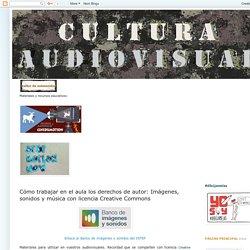 Cultura Audiovisual - Bachillerato de Artes : Cómo trabajar en el aula los derechos de autor: Imágenes, sonidos y música con licencia Creative Commons