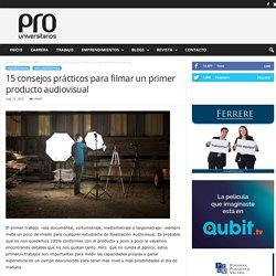 15 consejos prácticos para filmar un primer producto audiovisual