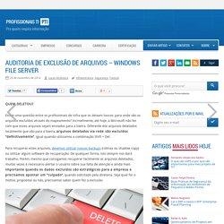 Auditoria de Exclusão de Arquivos - Windows File Server - Profissionais TI
