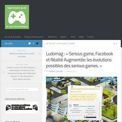 Ludomag : « Serious game, Facebook et Réalité Augmentée: les évolutions possibles des serious games.